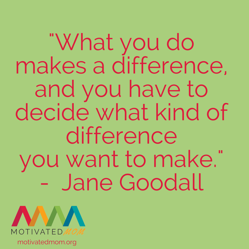 """""""What you do makes a difference, and you have to decide what kind of difference you want to make."""" - Jane Goodall"""