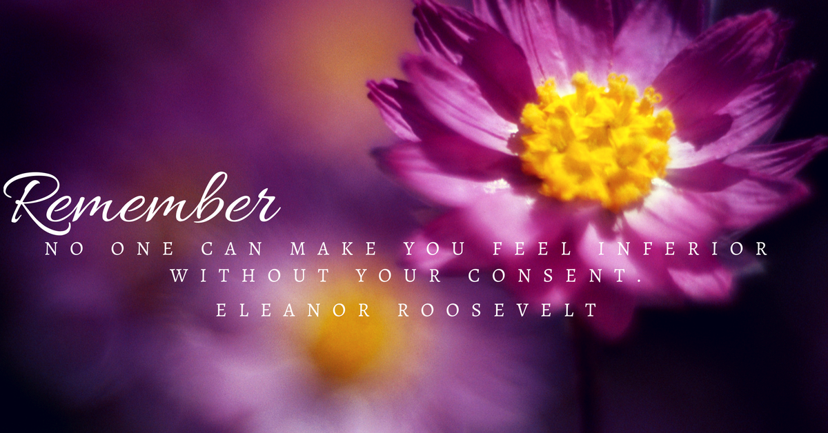remember-no-one-can-make-you-feel-inferior-without-your-consent-eleanor-roosevelt