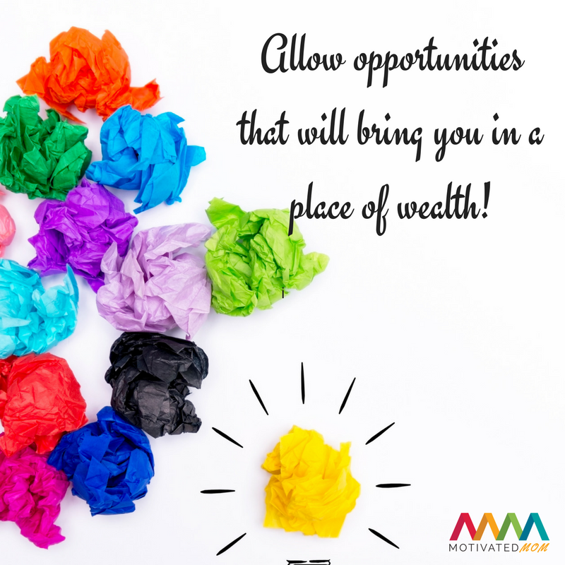 Allow opportunities that will bring you in a place of wealth