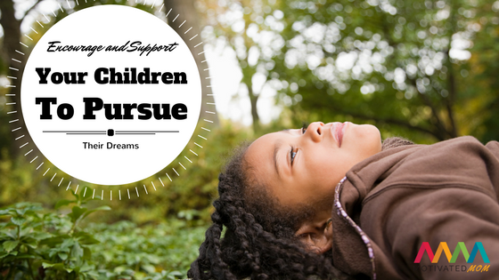 Encourage and Support Your Children to Pursue Their Dreams
