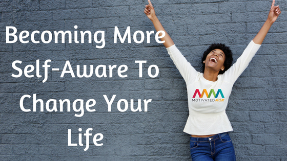 Becoming More Self-Aware to Change Your Life