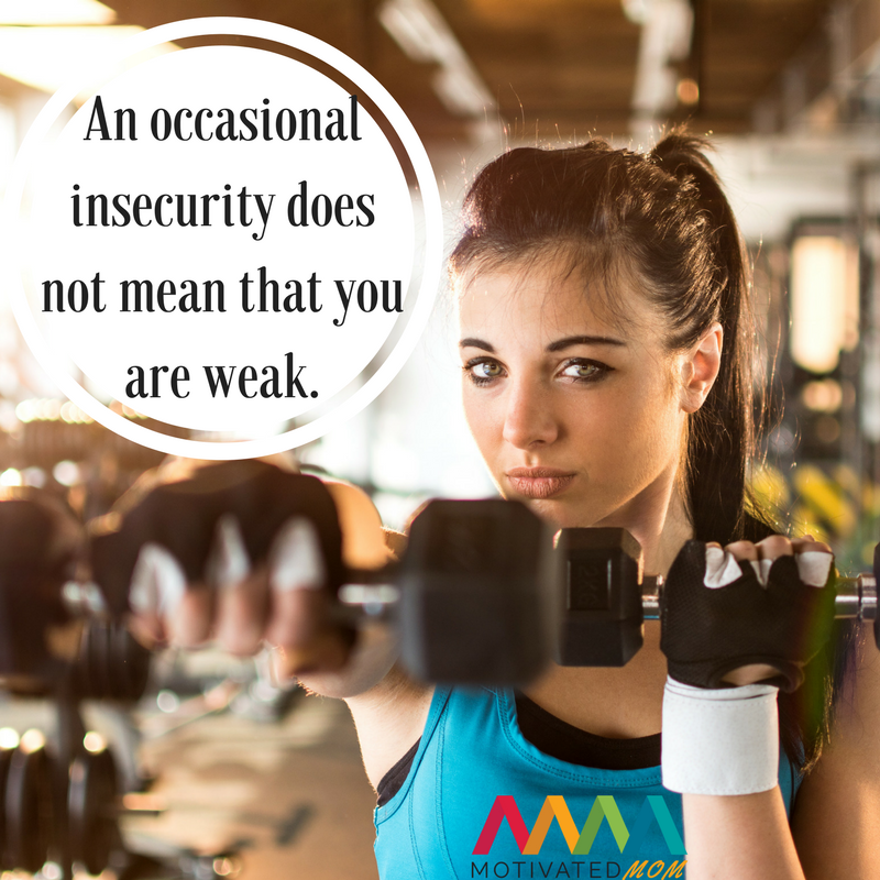 An occasional insecurity does not mean that you are weak.