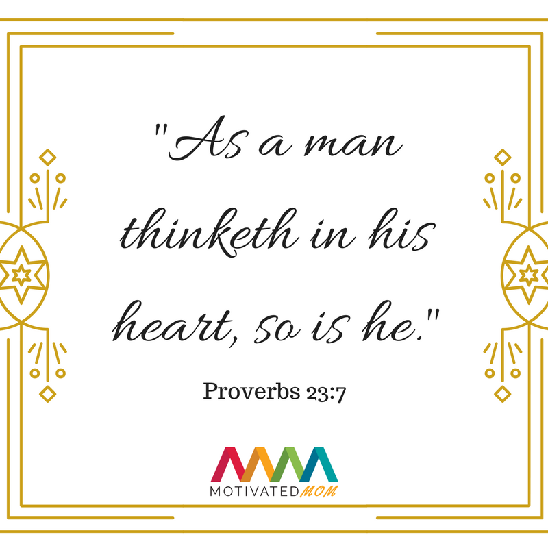 As a man thinketh in his heart, so is he. - Proverbs 23:7