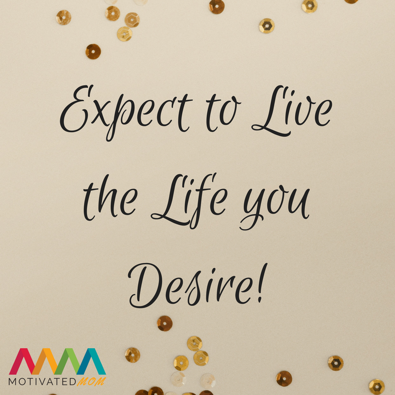 Expect to Live the Life You Desire!
